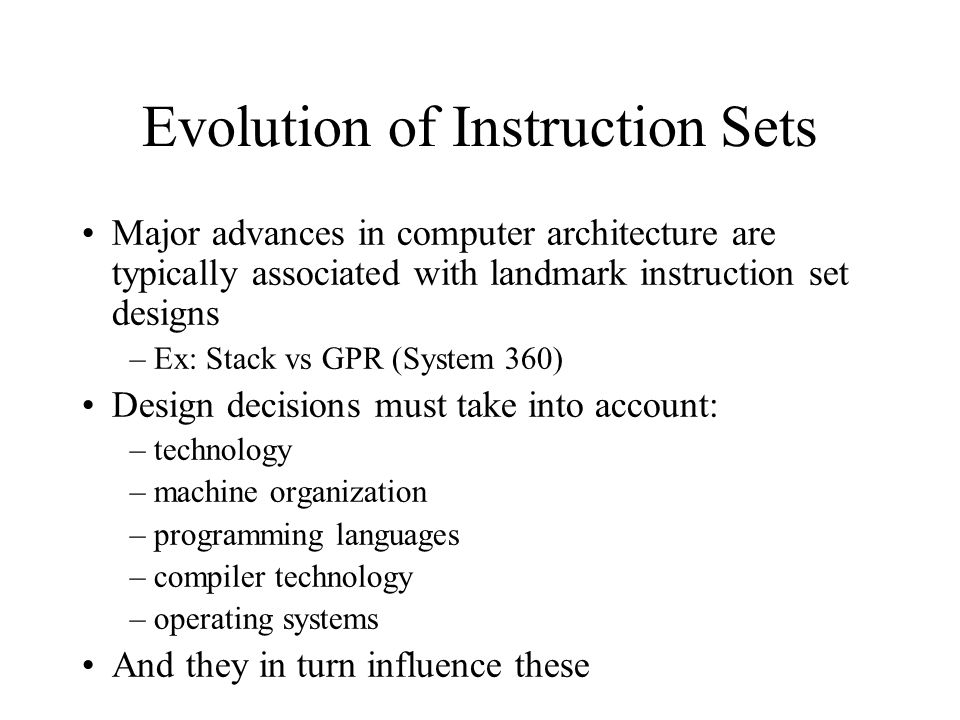 Evolution of Instruction Sets Major advances in computer architecture are typically associated with landmark instruction set designs –Ex: Stack vs GPR (System 360) Design decisions must take into account: –technology –machine organization –programming languages –compiler technology –operating systems And they in turn influence these