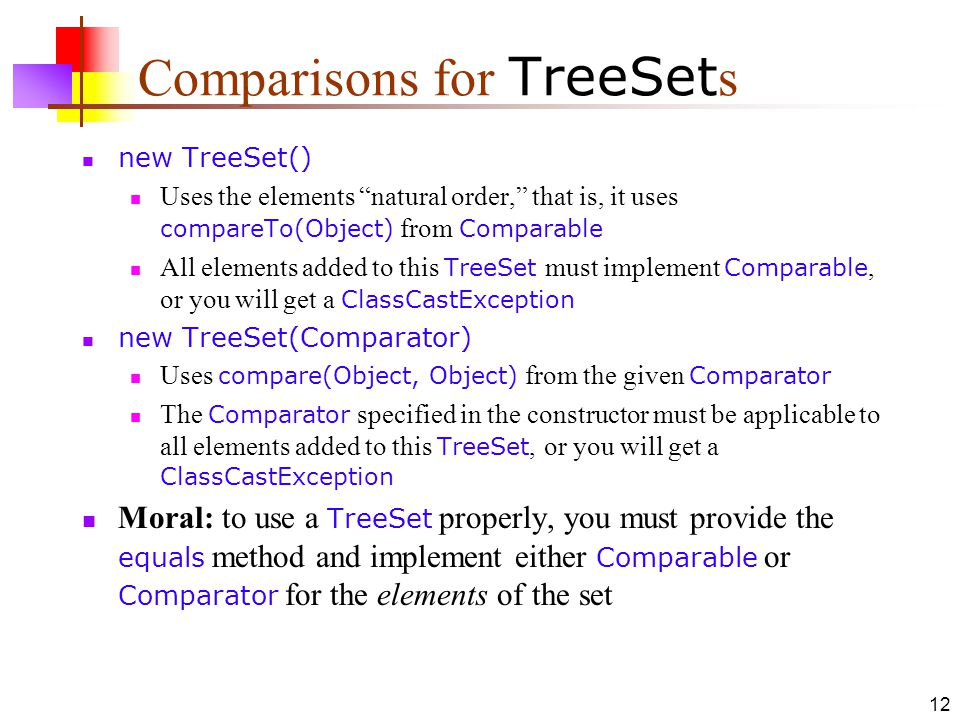 12 Comparisons for TreeSet s new TreeSet() Uses the elements natural order, that is, it uses compareTo(Object) from Comparable All elements added to this TreeSet must implement Comparable, or you will get a ClassCastException new TreeSet(Comparator) Uses compare(Object, Object) from the given Comparator The Comparator specified in the constructor must be applicable to all elements added to this TreeSet, or you will get a ClassCastException Moral: to use a TreeSet properly, you must provide the equals method and implement either Comparable or Comparator for the elements of the set