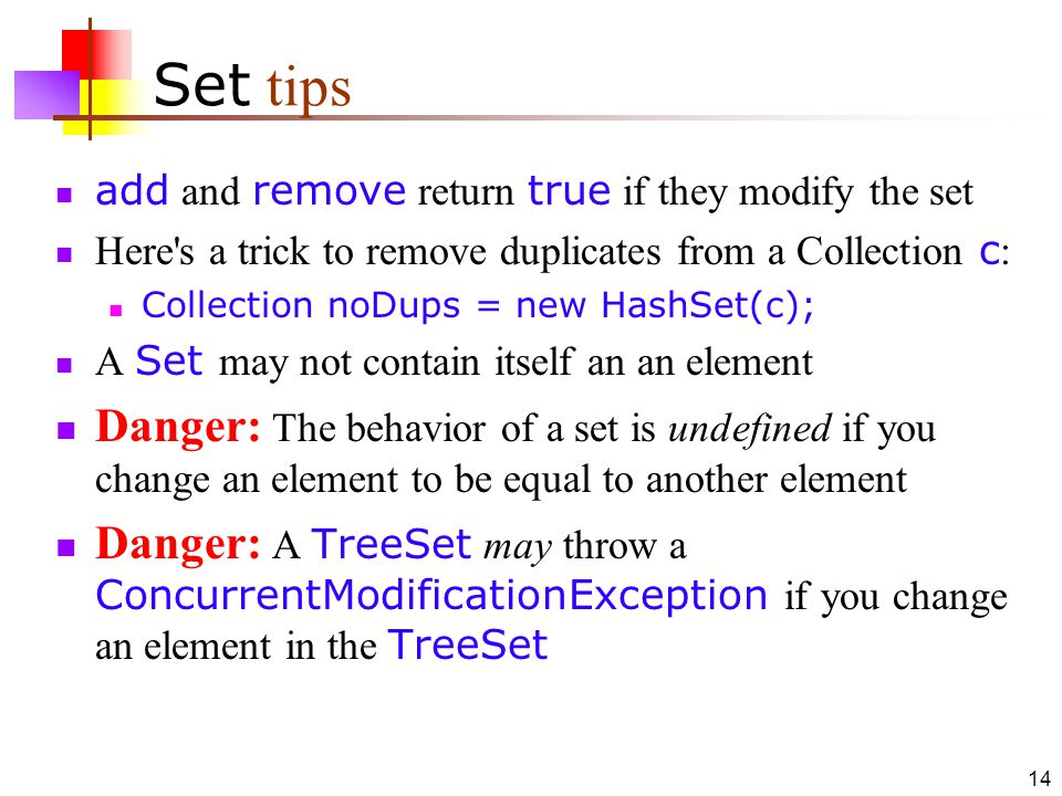 14 Set tips add and remove return true if they modify the set Here s a trick to remove duplicates from a Collection c : Collection noDups = new HashSet(c); A Set may not contain itself an an element Danger: The behavior of a set is undefined if you change an element to be equal to another element Danger: A TreeSet may throw a ConcurrentModificationException if you change an element in the TreeSet
