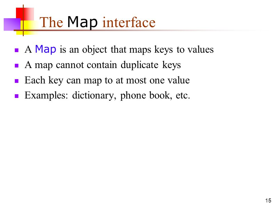 15 The Map interface A Map is an object that maps keys to values A map cannot contain duplicate keys Each key can map to at most one value Examples: dictionary, phone book, etc.