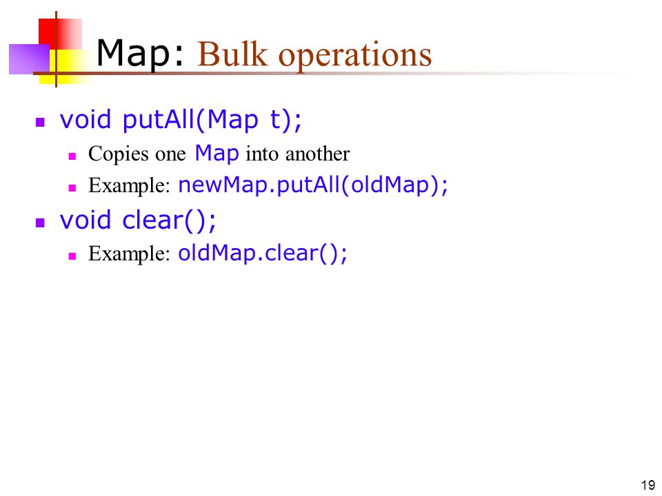 19 Map: Bulk operations void putAll(Map t); Copies one Map into another Example: newMap.putAll(oldMap); void clear(); Example: oldMap.clear();