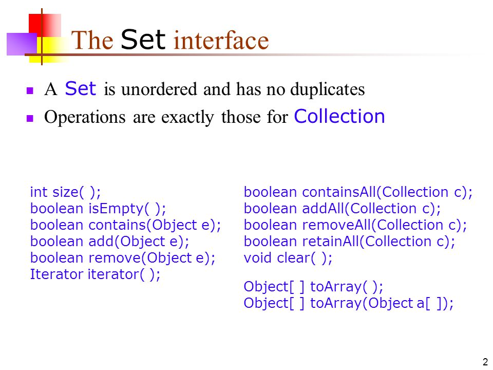 2 The Set interface A Set is unordered and has no duplicates Operations are exactly those for Collection int size( ); boolean isEmpty( ); boolean contains(Object e); boolean add(Object e); boolean remove(Object e); Iterator iterator( ); boolean containsAll(Collection c); boolean addAll(Collection c); boolean removeAll(Collection c); boolean retainAll(Collection c); void clear( ); Object[ ] toArray( ); Object[ ] toArray(Object a[ ]);