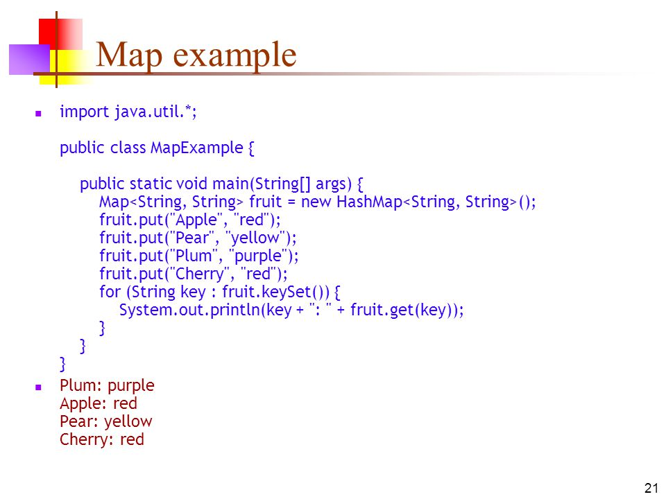 21 Map example import java.util.*; public class MapExample { public static void main(String[] args) { Map fruit = new HashMap (); fruit.put( Apple , red ); fruit.put( Pear , yellow ); fruit.put( Plum , purple ); fruit.put( Cherry , red ); for (String key : fruit.keySet()) { System.out.println(key + : + fruit.get(key)); } } } Plum: purple Apple: red Pear: yellow Cherry: red