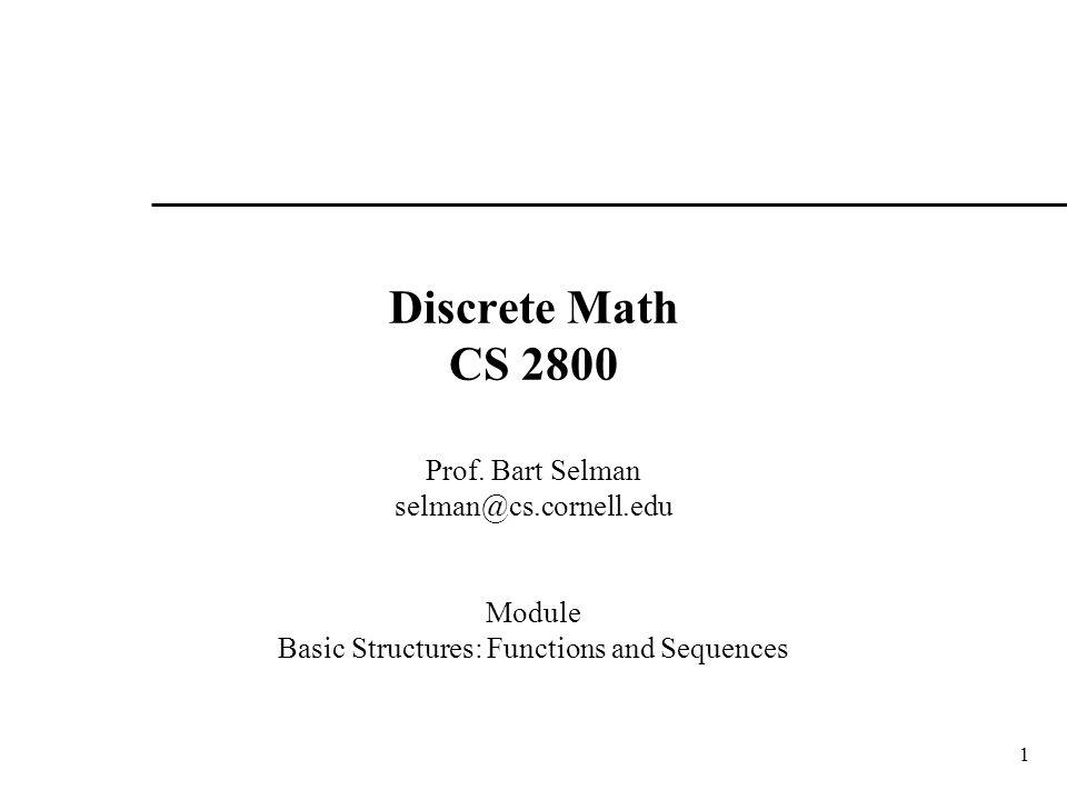 1 Discrete Math CS 2800 Prof. Bart Selman selman@cs.cornell.edu Module Basic Structures: Functions and Sequences