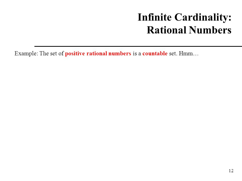 12 Infinite Cardinality: Rational Numbers Example: The set of positive rational numbers is a countable set. Hmm…
