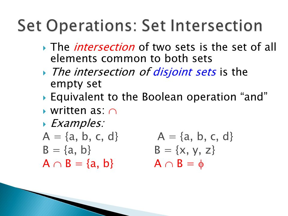  The intersection of two sets is the set of all elements common to both sets  The intersection of disjoint sets is the empty set  Equivalent to the Boolean operation and  written as:   Examples: A = {a, b, c, d} B = {a, b}B = {x, y, z} A  B = {a, b}A  B = 