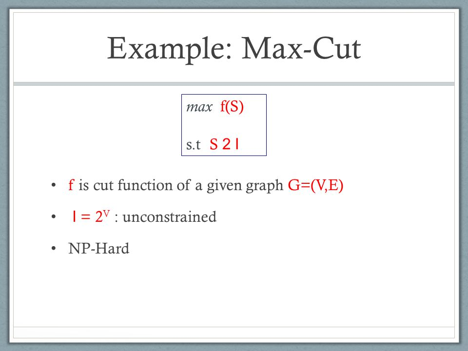 Example: Max-Cut f is cut function of a given graph G=(V,E) I = 2 V : unconstrained NP-Hard max f(S) s.t S 2 I