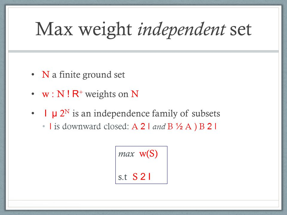 Max weight independent set N a finite ground set w : N ! R + weights on N I µ 2 N is an independence family of subsets I is downward closed: A 2 I and