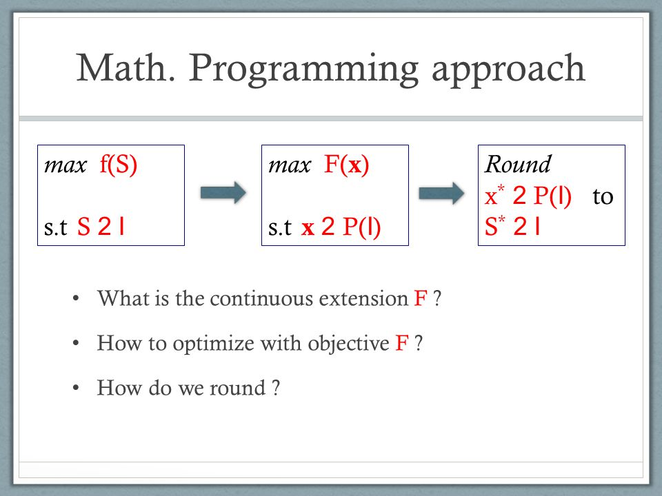 Math. Programming approach What is the continuous extension F ? How to optimize with objective F ? How do we round ? max f(S) s.t S 2 I max F( x ) s.t