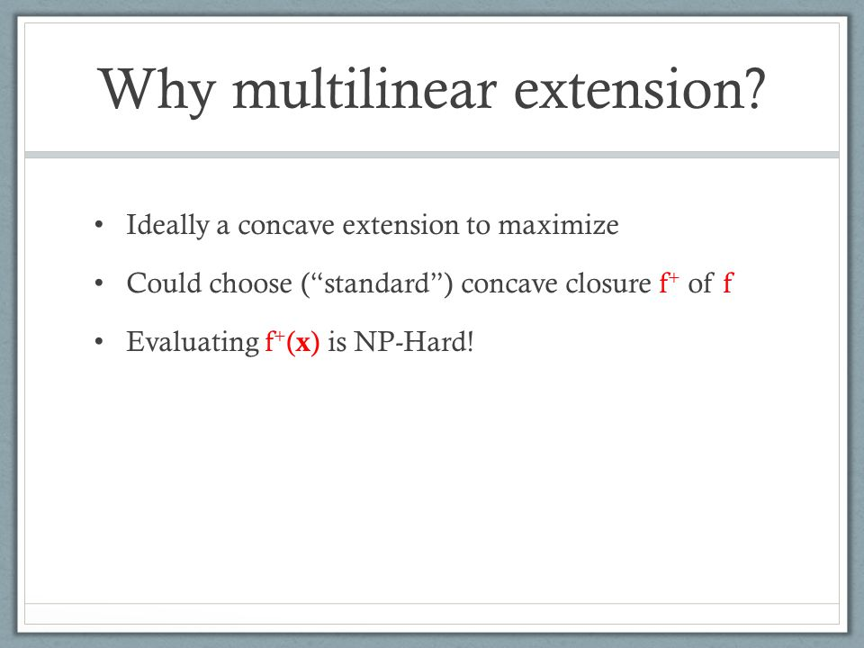 "Why multilinear extension? Ideally a concave extension to maximize Could choose (""standard"") concave closure f + of f Evaluating f + ( x ) is NP-Hard!"