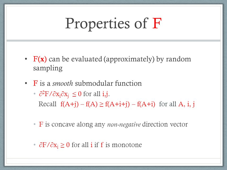 Properties of F F( x ) can be evaluated (approximately) by random sampling F is a smooth submodular function  2 F/  x i  x j ≤ 0 for all i,j. Recal
