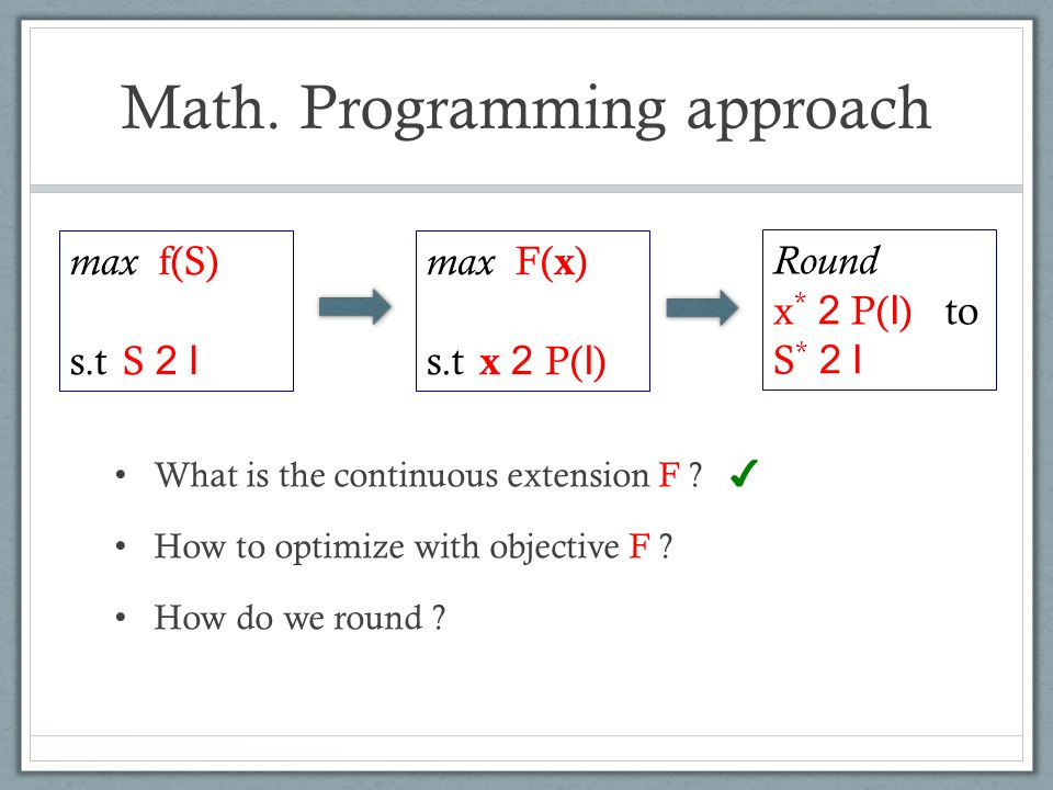 Math. Programming approach What is the continuous extension F ? ✔ How to optimize with objective F ? How do we round ? max f(S) s.t S 2 I max F( x ) s