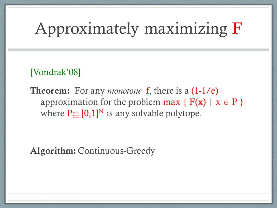 Approximately maximizing F [Vondrak'08] Theorem: For any monotone f, there is a (1-1/e) approximation for the problem max { F( x ) | x  P } where P 