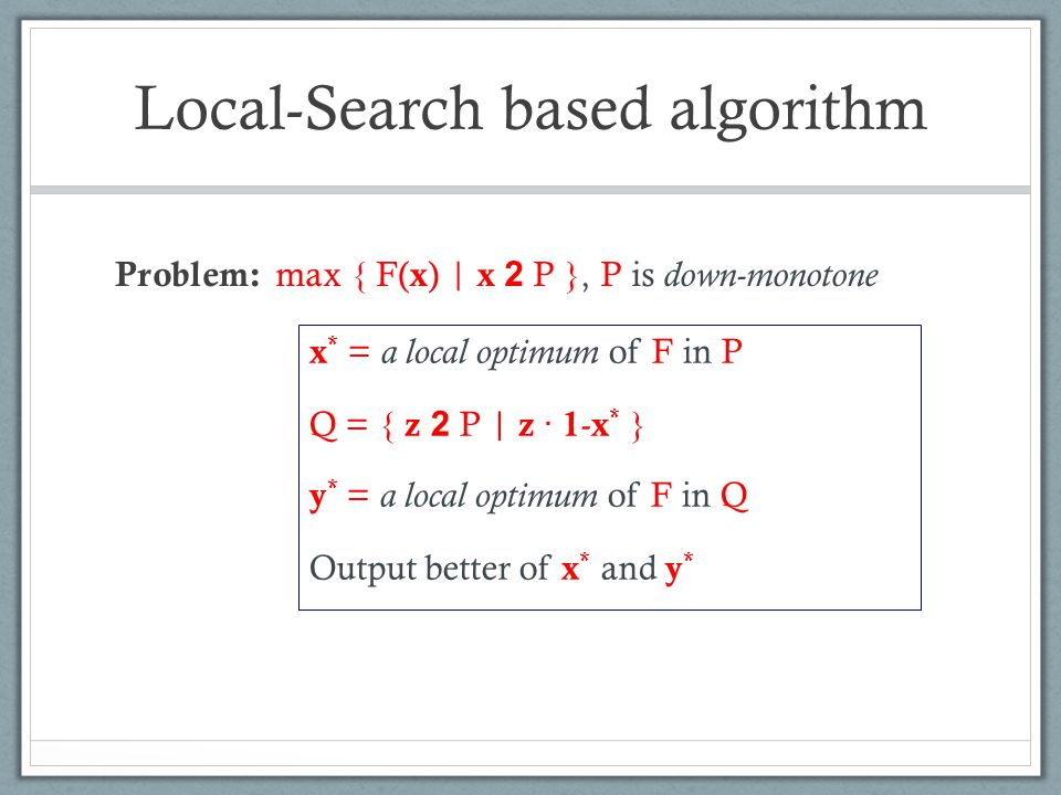Local-Search based algorithm Problem: max { F( x ) | x 2 P }, P is down-monotone x * = a local optimum of F in P Q = { z 2 P | z · 1 - x * } y * = a l
