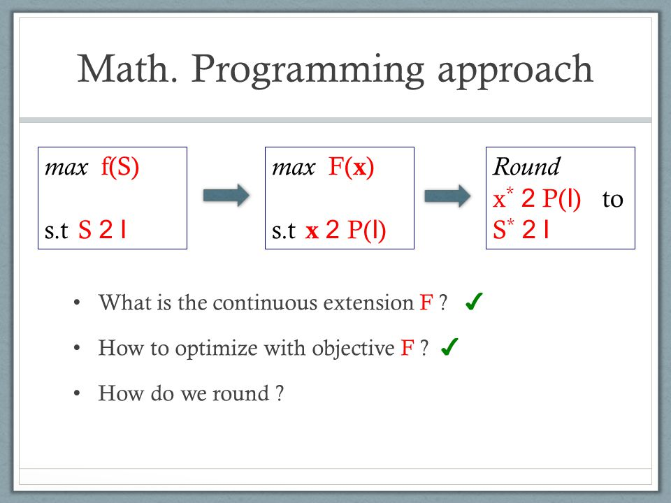 Math. Programming approach What is the continuous extension F ? ✔ How to optimize with objective F ? ✔ How do we round ? max f(S) s.t S 2 I max F( x )