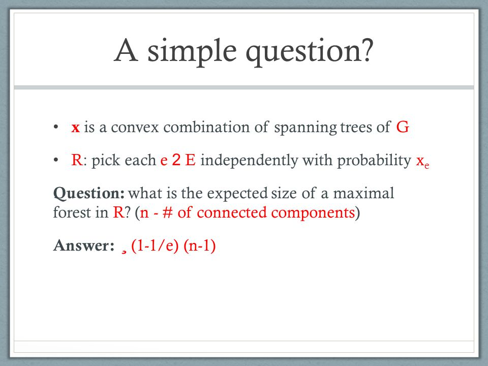 A simple question? x is a convex combination of spanning trees of G R: pick each e 2 E independently with probability x e Question: what is the expect