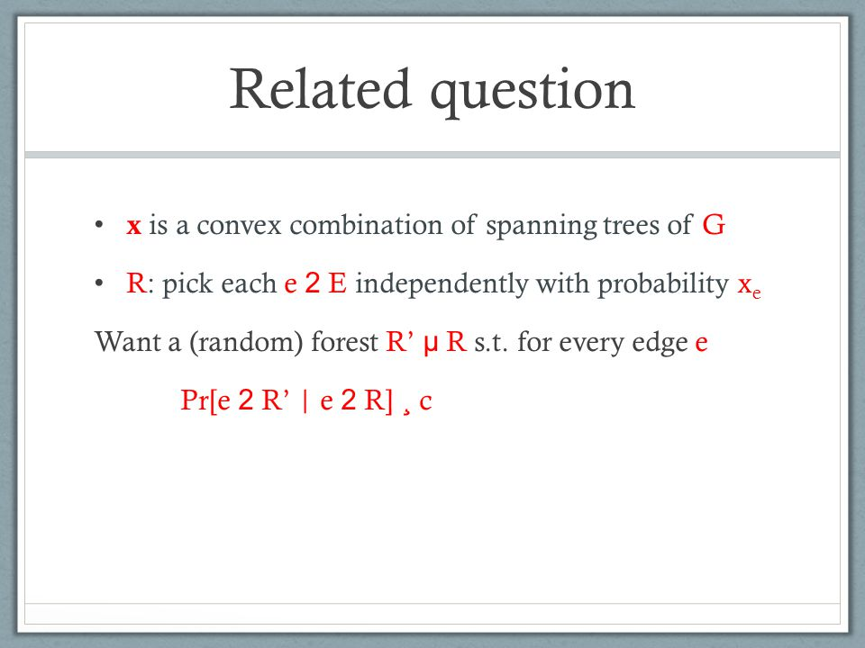 Related question x is a convex combination of spanning trees of G R: pick each e 2 E independently with probability x e Want a (random) forest R' µ R