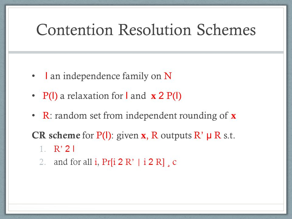 Contention Resolution Schemes I an independence family on N P( I ) a relaxation for I and x 2 P( I ) R: random set from independent rounding of x CR s