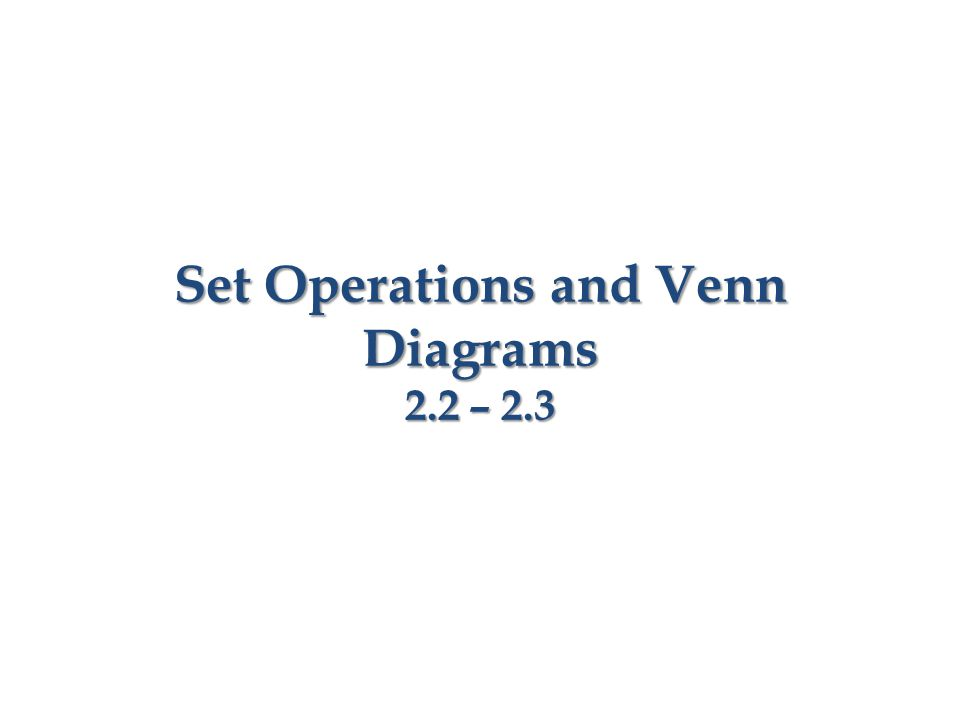 Set Operations and Venn Diagrams 2.2 – 2.3
