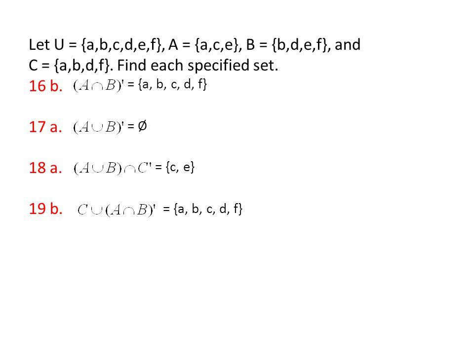 Let U = {a,b,c,d,e,f}, A = {a,c,e}, B = {b,d,e,f}, and C = {a,b,d,f}. Find each specified set. 16 b. 17 a. 18 a. 19 b. = {a, b, c, d, f} = Ø = {c, e}