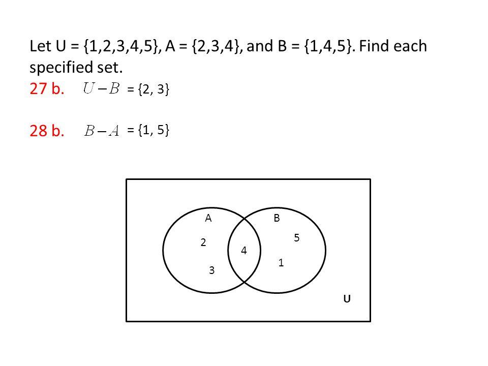 Let U = {1,2,3,4,5}, A = {2,3,4}, and B = {1,4,5}. Find each specified set. 27 b. 28 b. = {2, 3} = {1, 5} AB 4 3 2 1 5 U