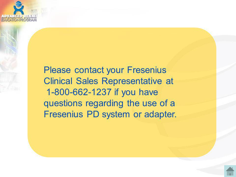 Please contact your Fresenius Clinical Sales Representative at 1-800-662-1237 if you have questions regarding the use of a Fresenius PD system or adap
