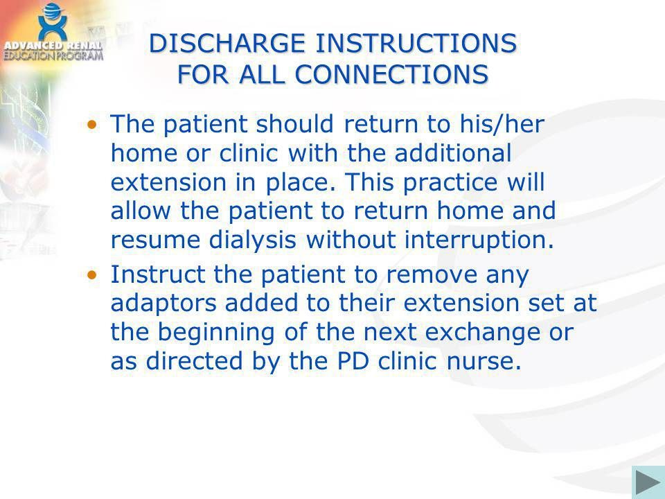 DISCHARGE INSTRUCTIONS FOR ALL CONNECTIONS The patient should return to his/her home or clinic with the additional extension in place. This practice w