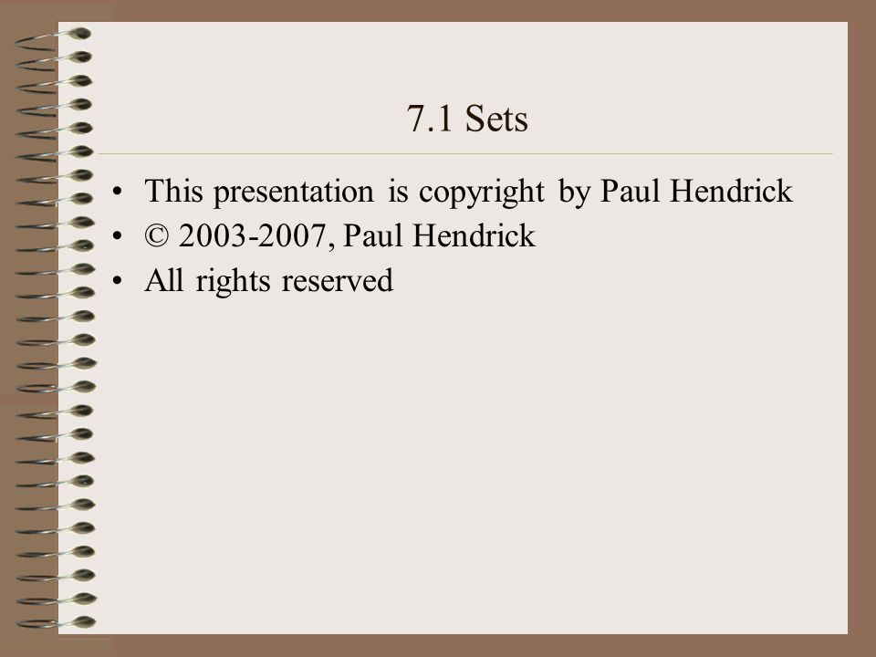 7.1 Sets This presentation is copyright by Paul Hendrick © 2003-2007, Paul Hendrick All rights reserved