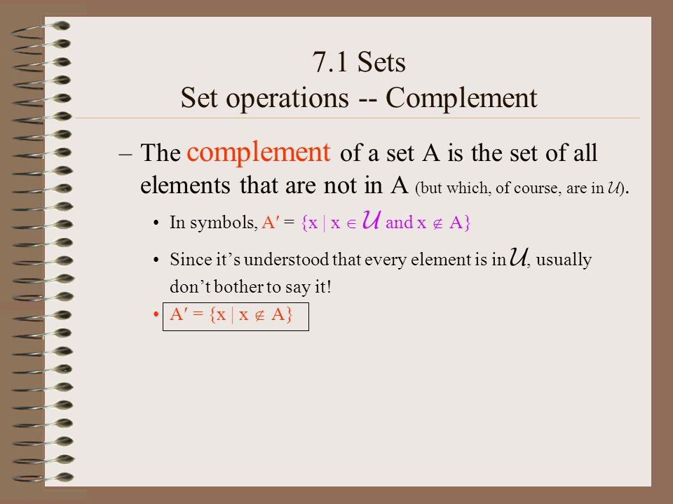 7.1 Sets Set operations -- Complement –The complement of a set A is the set of all elements that are not in A (but which, of course, are in  ).