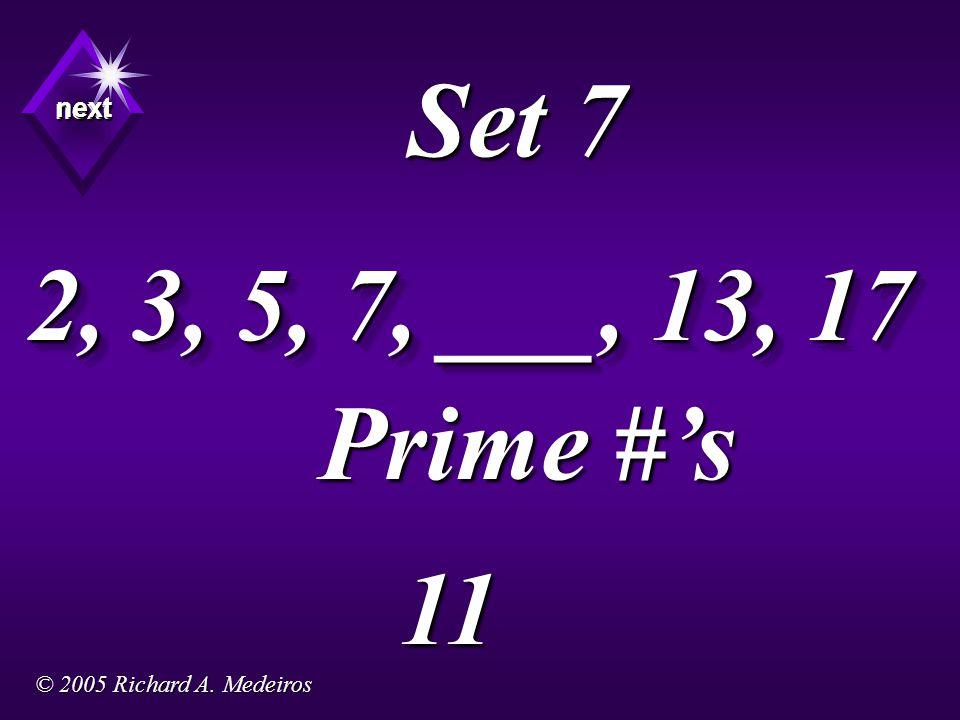 Set 7 2, 3, 5, 7, ___, 13, 17 Prime #'s 11 next next next © 2005 Richard A. Medeiros