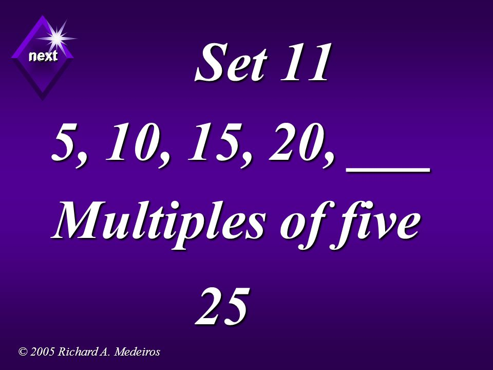 Set 11 5, 10, 15, 20, ___ Multiples of five 25 next next next © 2005 Richard A. Medeiros