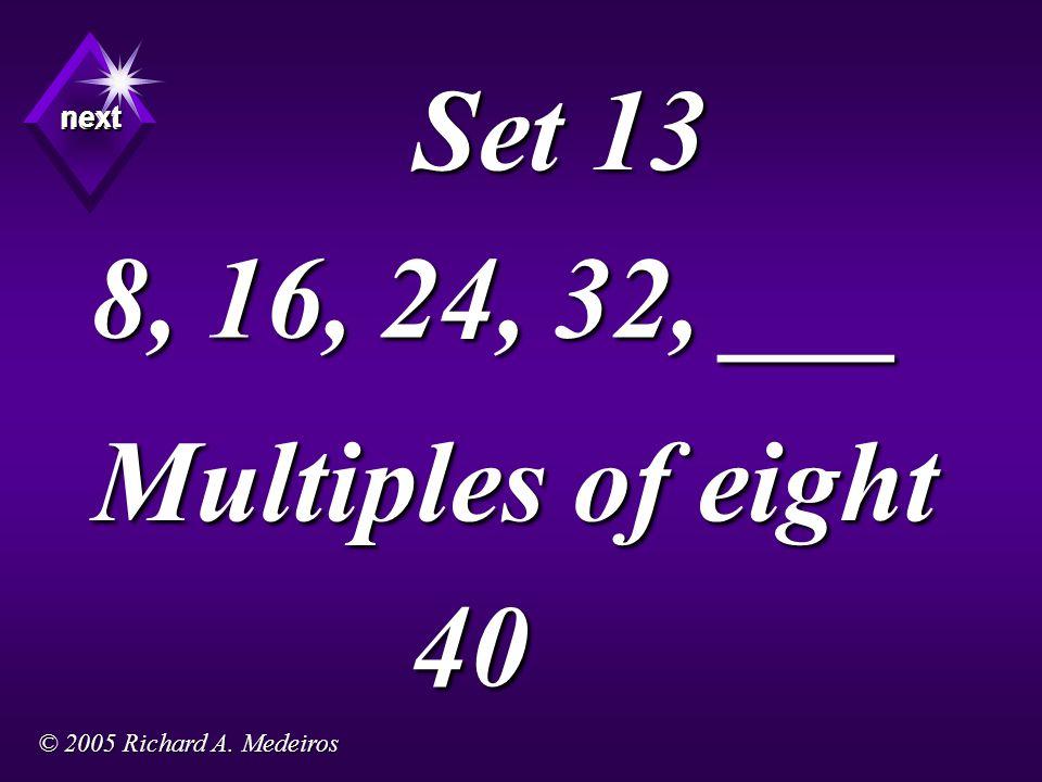 Set 13 8, 16, 24, 32, ___ Multiples of eight next next next 40 © 2005 Richard A. Medeiros