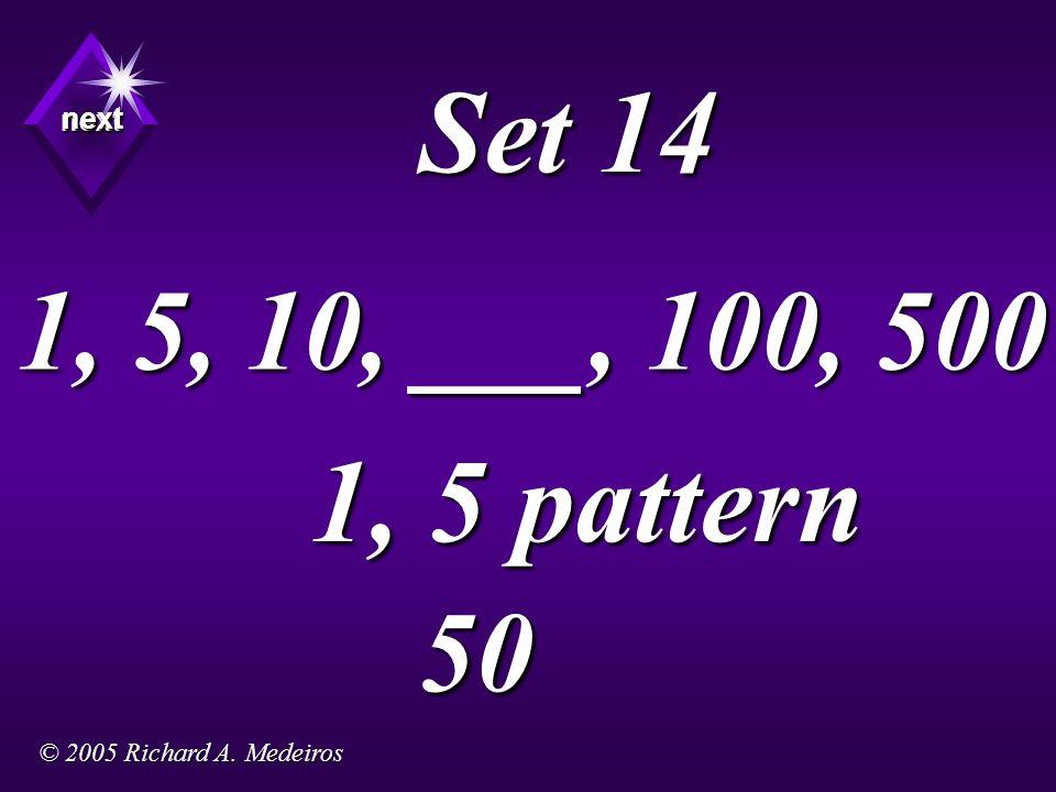 Set 14 1, 5 pattern next next next 50 1, 5, 10, ___, 100, 500 © 2005 Richard A. Medeiros