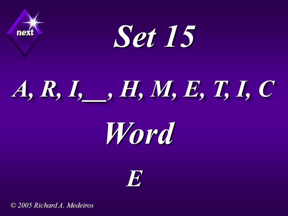 Set 15 A, R, I,__, H, M, E, T, I, C Word E next next next © 2005 Richard A. Medeiros