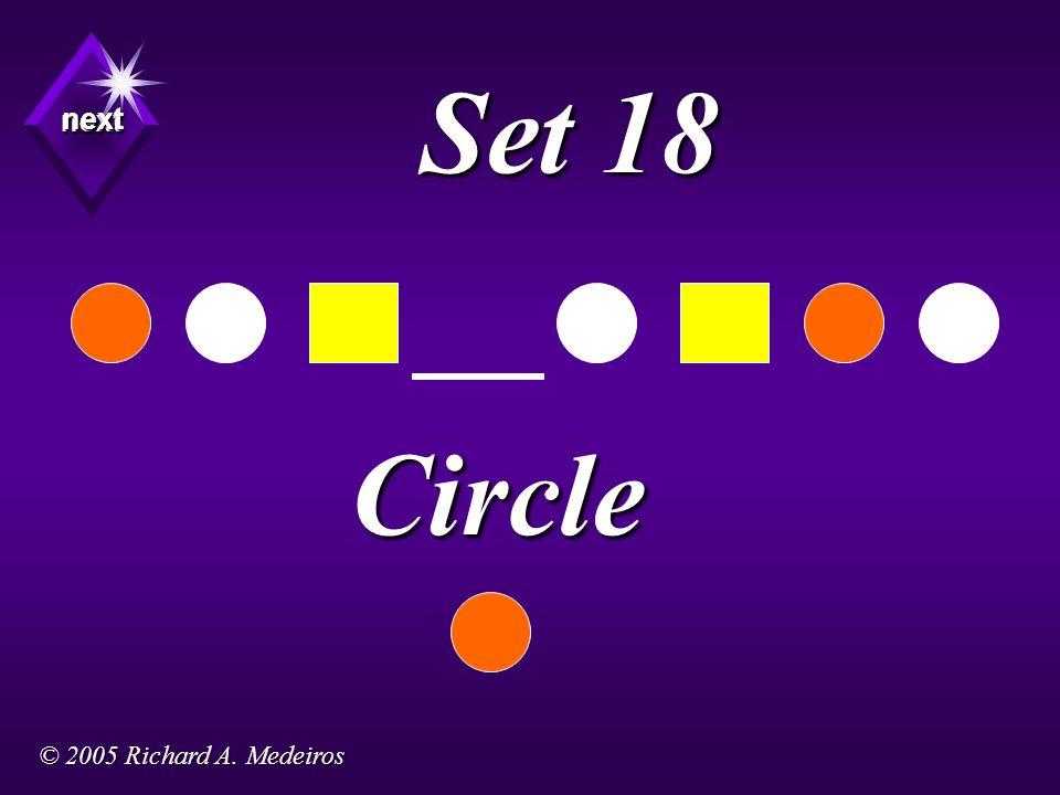 Set 18 Circle next next next © 2005 Richard A. Medeiros