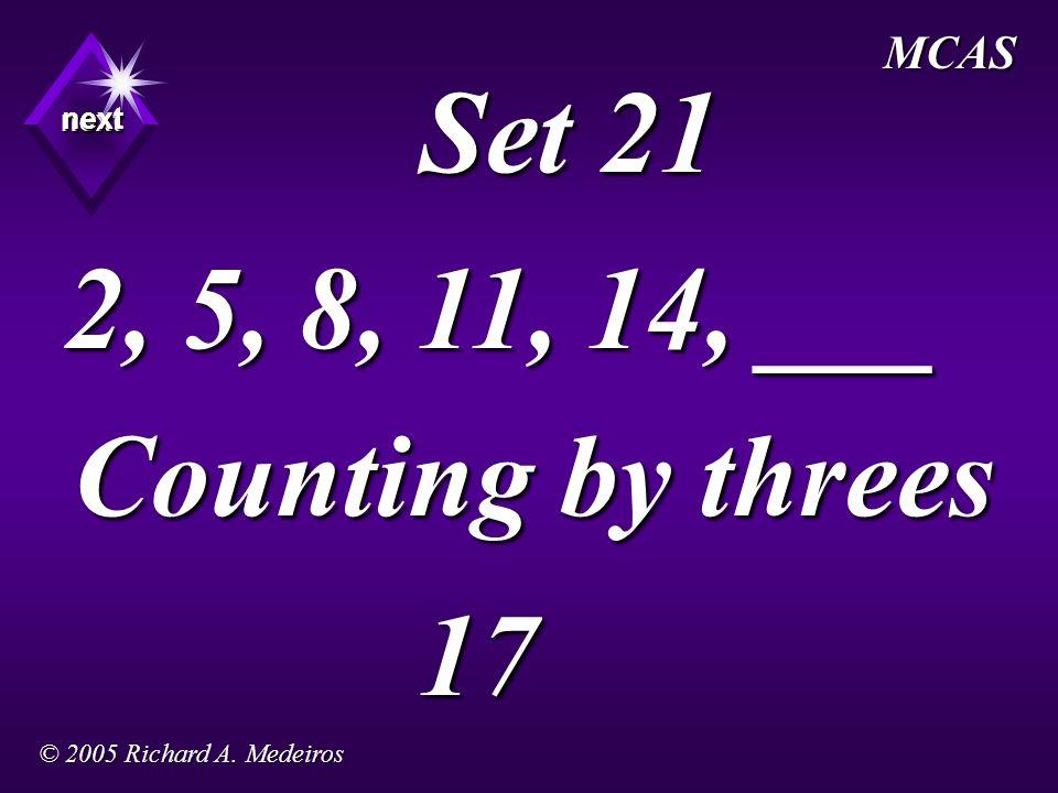 Set 21 2, 5, 8, 11, 14, ___ Counting by threes 17 next next next MCAS © 2005 Richard A. Medeiros