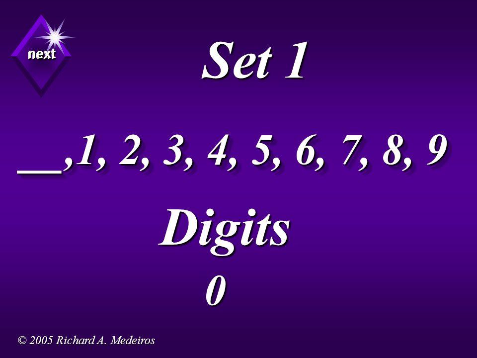 Set 1 Digits next next next 0 __,1, 2, 3, 4, 5, 6, 7, 8, 9 © 2005 Richard A. Medeiros