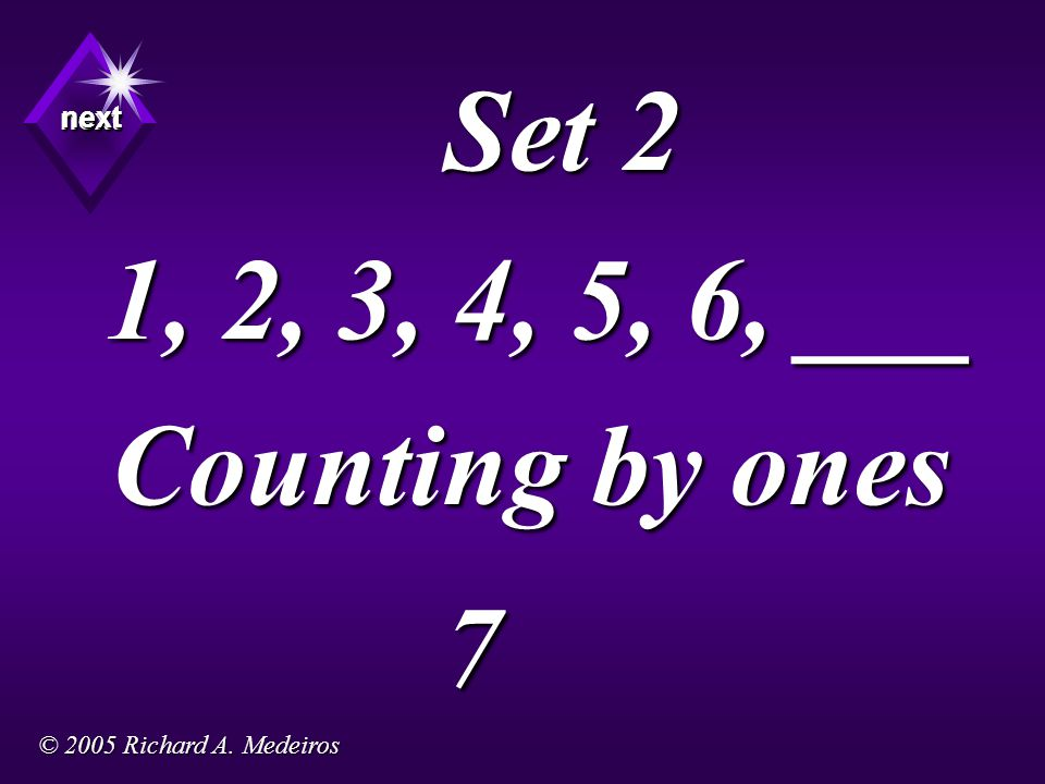Set 2 1, 2, 3, 4, 5, 6, ___ Counting by ones 7 next next next © 2005 Richard A. Medeiros