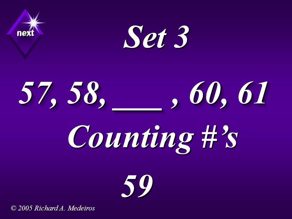 Set 3 57, 58, ___, 60, 61 Counting #'s 59 next next next © 2005 Richard A. Medeiros