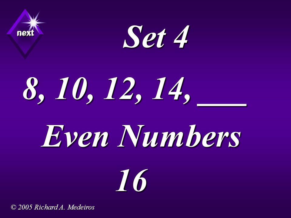 Set 4 Even Numbers next next next 16 8, 10, 12, 14, ___ © 2005 Richard A. Medeiros