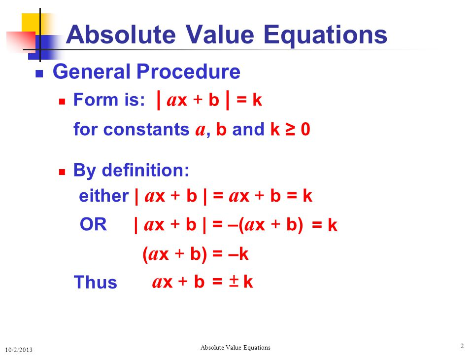 10/2/2013 Absolute Value Equations 2 General Procedure Form is: for constants a, b and k ≥ 0 By definition: Absolute Value Equations either | a x + b