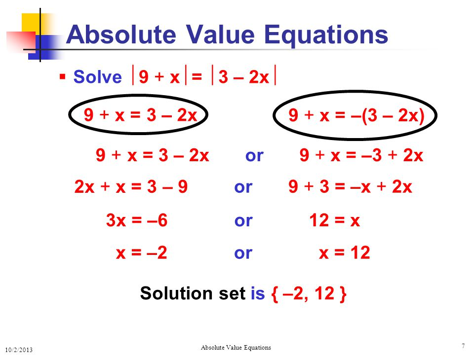 10/2/2013 Absolute Value Equations 7 9 + x = 3 – 2x  Solve  9 + x  =  3 – 2x  Absolute Value Equations 9 + x = 3 – 2x 9 + x = –(3 – 2x) Solution