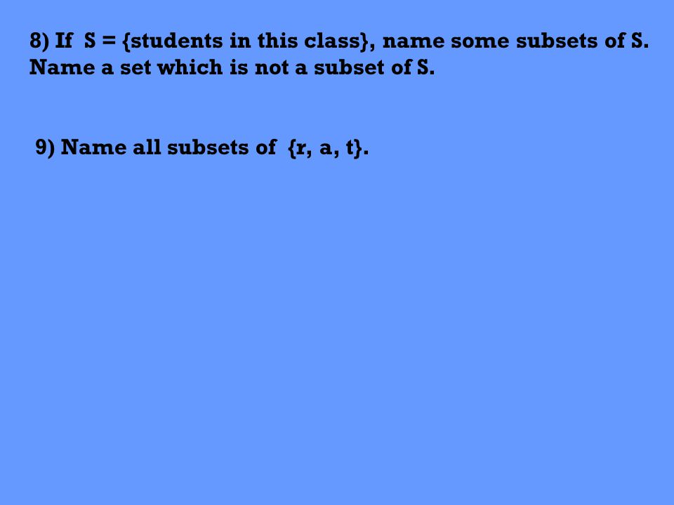 8) If S = {students in this class}, name some subsets of S. Name a set which is not a subset of S. 9) Name all subsets of {r, a, t}.