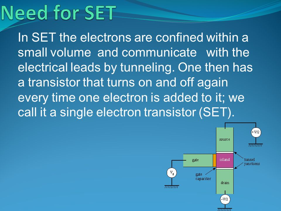 In SET the electrons are confined within a small volume and communicate with the electrical leads by tunneling. One then has a transistor that turns o