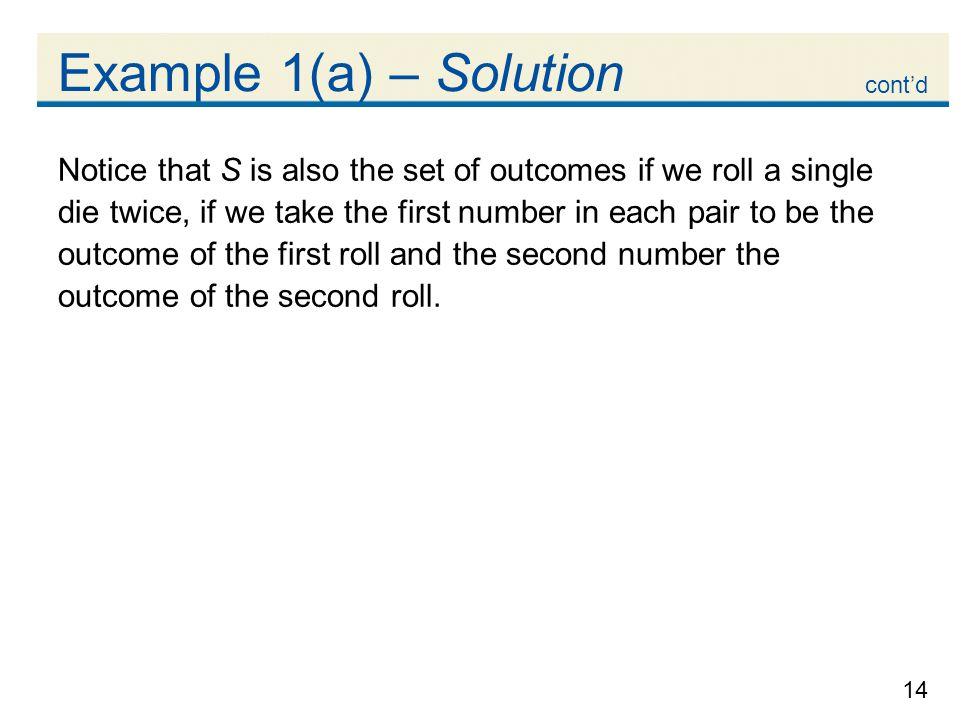 14 Example 1(a) – Solution Notice that S is also the set of outcomes if we roll a single die twice, if we take the first number in each pair to be the outcome of the first roll and the second number the outcome of the second roll.