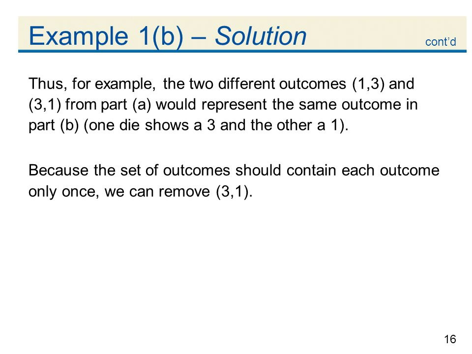 16 Example 1(b) – Solution Thus, for example, the two different outcomes (1,3) and (3,1) from part (a) would represent the same outcome in part (b) (one die shows a 3 and the other a 1).