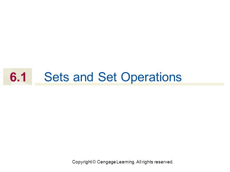 Copyright © Cengage Learning. All rights reserved. 6.1 Sets and Set Operations
