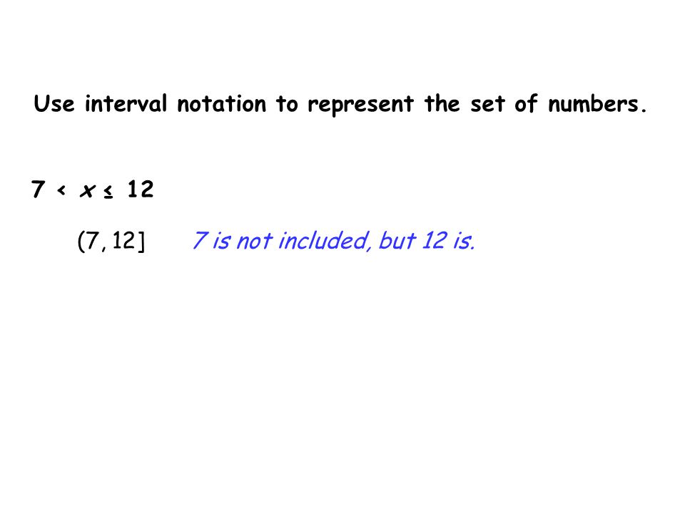 Use interval notation to represent the set of numbers. 7 < x ≤ 12 (7, 12]7 is not included, but 12 is.