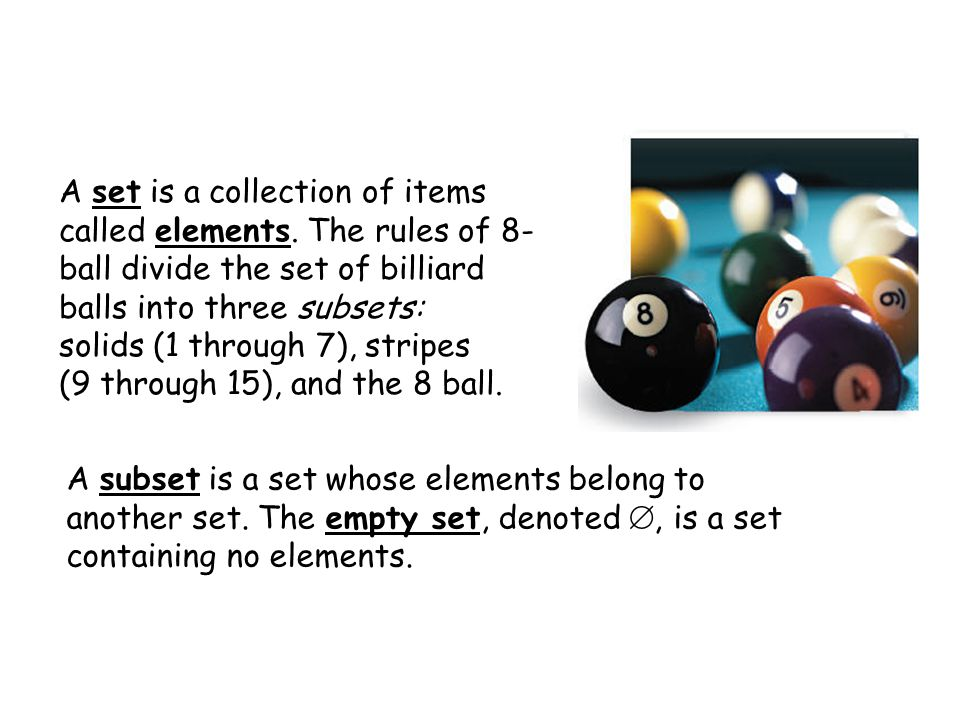A set is a collection of items called elements. The rules of 8- ball divide the set of billiard balls into three subsets: solids (1 through 7), stripe