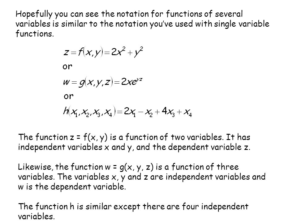 When finding values of the several variable functions instead of just substituting in an x-value, we will substitute in values for each of the independent variables: For example, using the function f on the previous slide, we will evaluate the function f(x, y) for (2, 3), (4, -3) and (5, y).